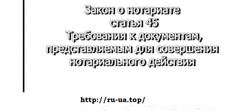 Перевод документов — закон о нотариате, статья45.Требования к документам, представляемым для совершения нотариального действия