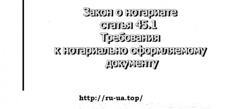 Перевод документов — закон о нотариате, статья45.1Требования к нотариально оформляемому документу