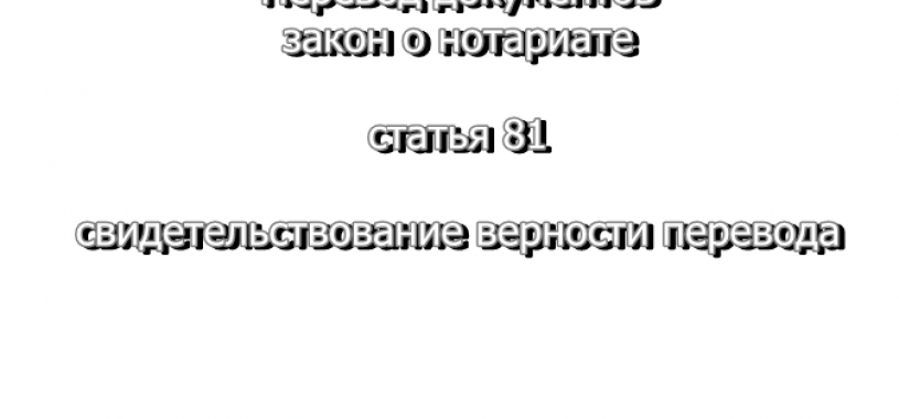 Перевод документов — закон о нотариате, статья 81, свидетельствование верности перевода